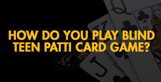 How Do You Play Blind Teen Patti Card Game?